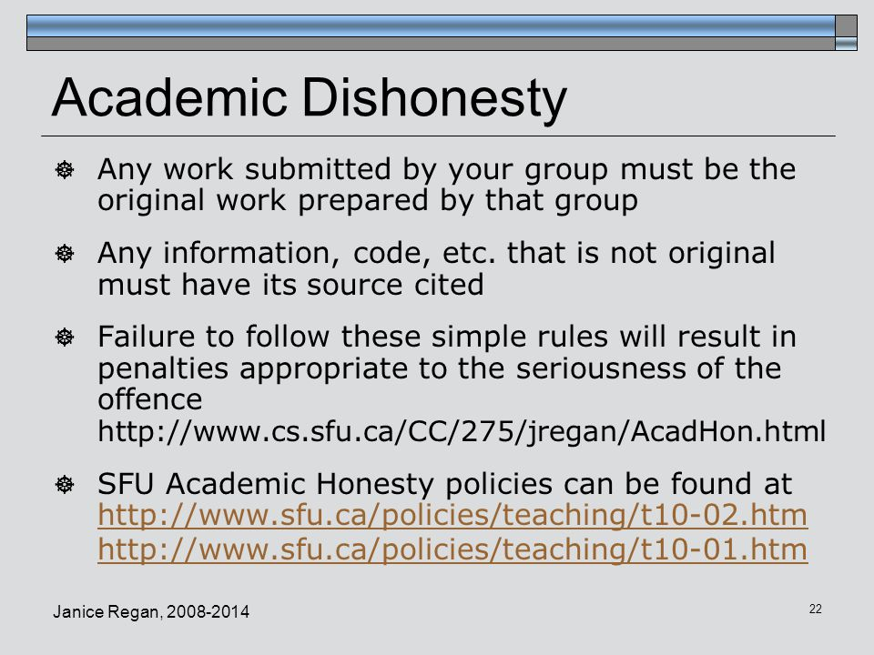Janice Regan, 2008-2014 22 Academic Dishonesty  Any work submitted by your group must be the original work prepared by that group  Any information,