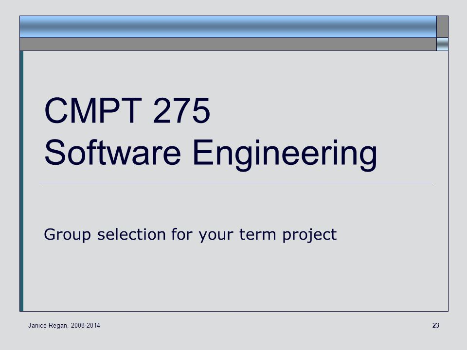 23 CMPT 275 Software Engineering Group selection for your term project Janice Regan, 2008-2014