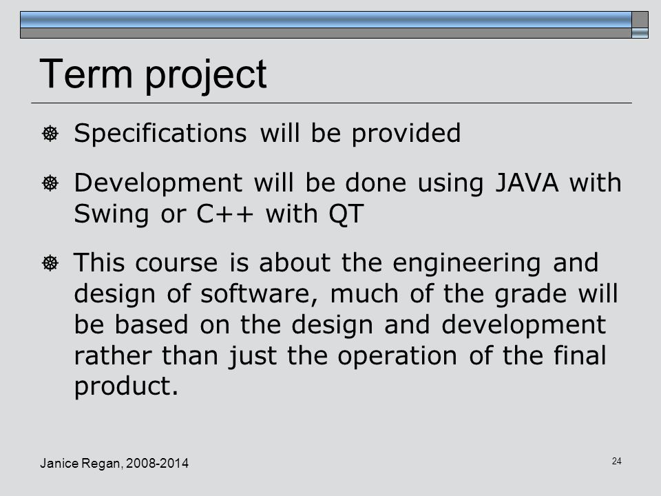 Term project  Specifications will be provided  Development will be done using JAVA with Swing or C++ with QT  This course is about the engineering