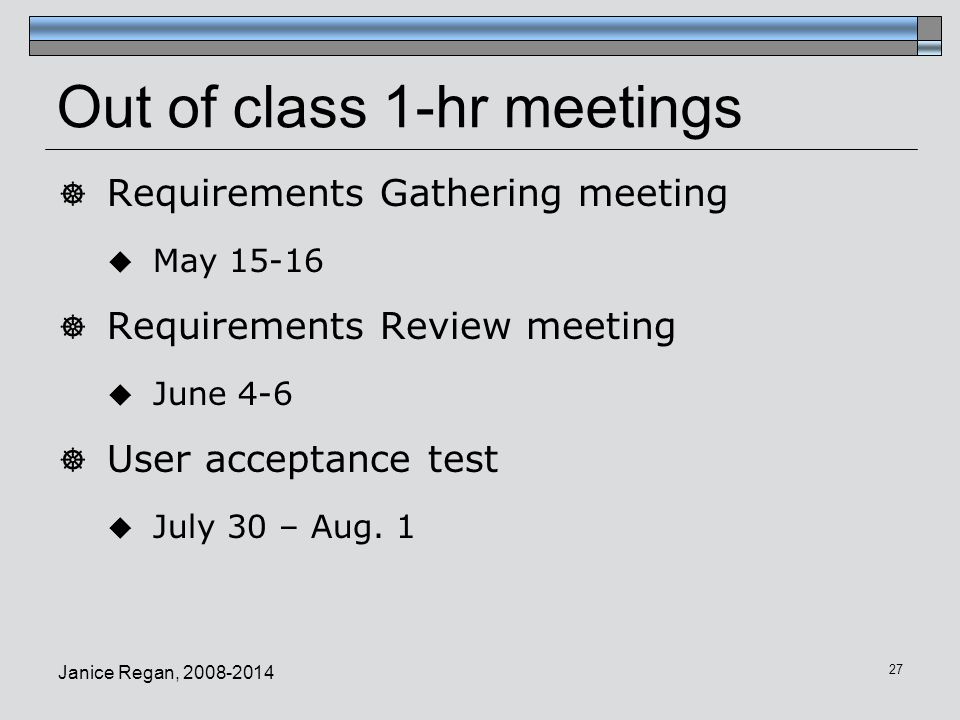 Out of class 1-hr meetings  Requirements Gathering meeting  May 15-16  Requirements Review meeting  June 4-6  User acceptance test  July 30 – Au