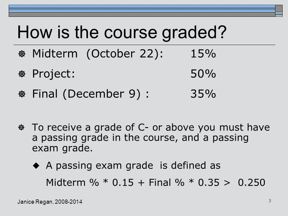 Janice Regan, 2008-2014 3 How is the course graded?  Midterm (October 22): 15%  Project: 50%  Final (December 9) : 35%  To receive a grade of C- o