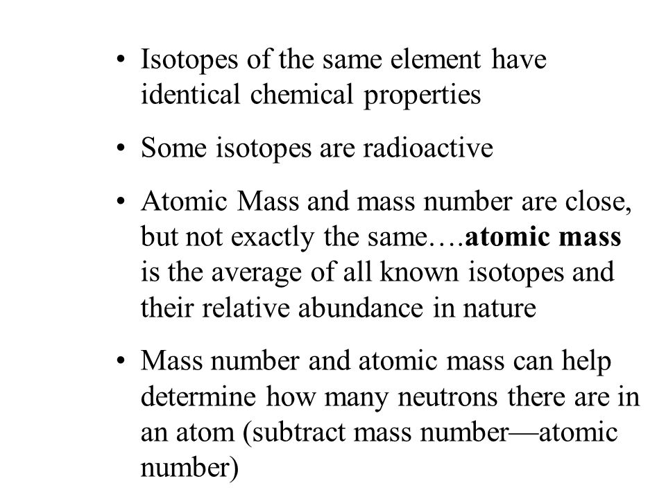 Isotopes - atoms of the same element having different masses –contain same number of protons –contain different numbers of neutrons Isotopes of Hydrogen Hydrogen (Hydrogen - 1) Deuterium (Hydrogen - 2) Tritium (Hydrogen - 3)