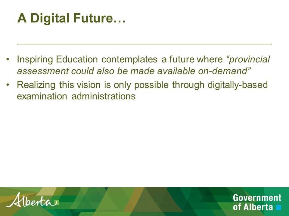A Digital Future… Inspiring Education contemplates a future where provincial assessment could also be made available on-demand Realizing this vision is only possible through digitally-based examination administrations