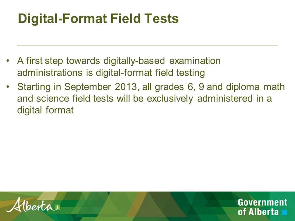 Digital-Format Field Tests A first step towards digitally-based examination administrations is digital-format field testing Starting in September 2013, all grades 6, 9 and diploma math and science field tests will be exclusively administered in a digital format