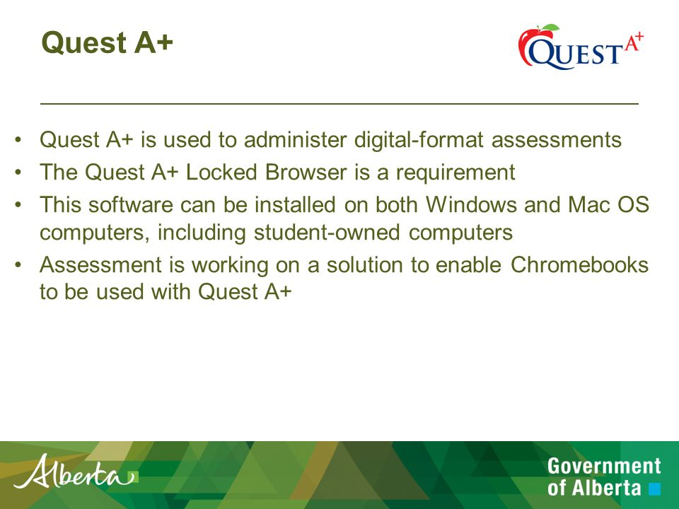 Quest A+ Quest A+ is used to administer digital-format assessments The Quest A+ Locked Browser is a requirement This software can be installed on both Windows and Mac OS computers, including student-owned computers Assessment is working on a solution to enable Chromebooks to be used with Quest A+