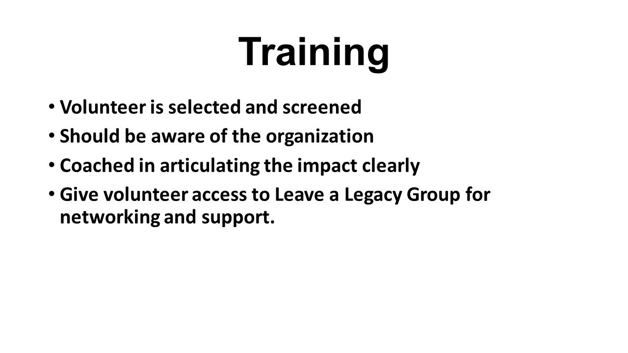 Training Volunteer is selected and screened Should be aware of the organization Coached in articulating the impact clearly Give volunteer access to Leave a Legacy Group for networking and support.
