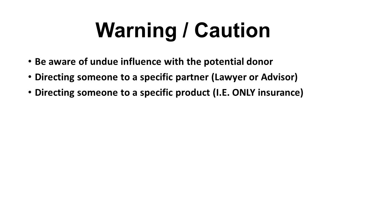 Warning / Caution Be aware of undue influence with the potential donor Directing someone to a specific partner (Lawyer or Advisor) Directing someone to a specific product (I.E.