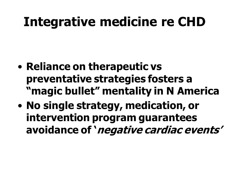 Integrative medicine re CHD Reliance on therapeutic vs preventative strategies fosters a magic bullet mentality in N America No single strategy, medication, or intervention program guarantees avoidance of 'negative cardiac events'