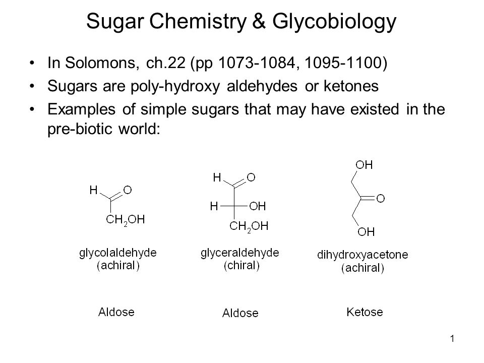 1 Sugar Chemistry & Glycobiology In Solomons, ch.22 (pp 1073-1084, 1095-1100) Sugars are poly-hydroxy aldehydes or ketones Examples of simple sugars t
