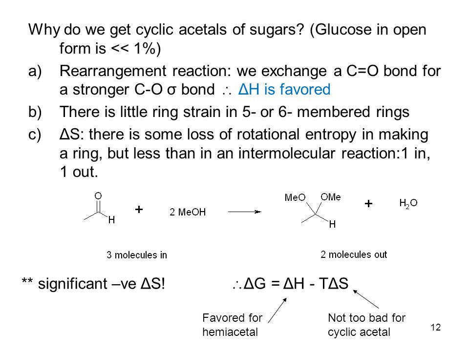 12 Why do we get cyclic acetals of sugars? (Glucose in open form is << 1%) a)Rearrangement reaction: we exchange a C=O bond for a stronger C-O σ bond