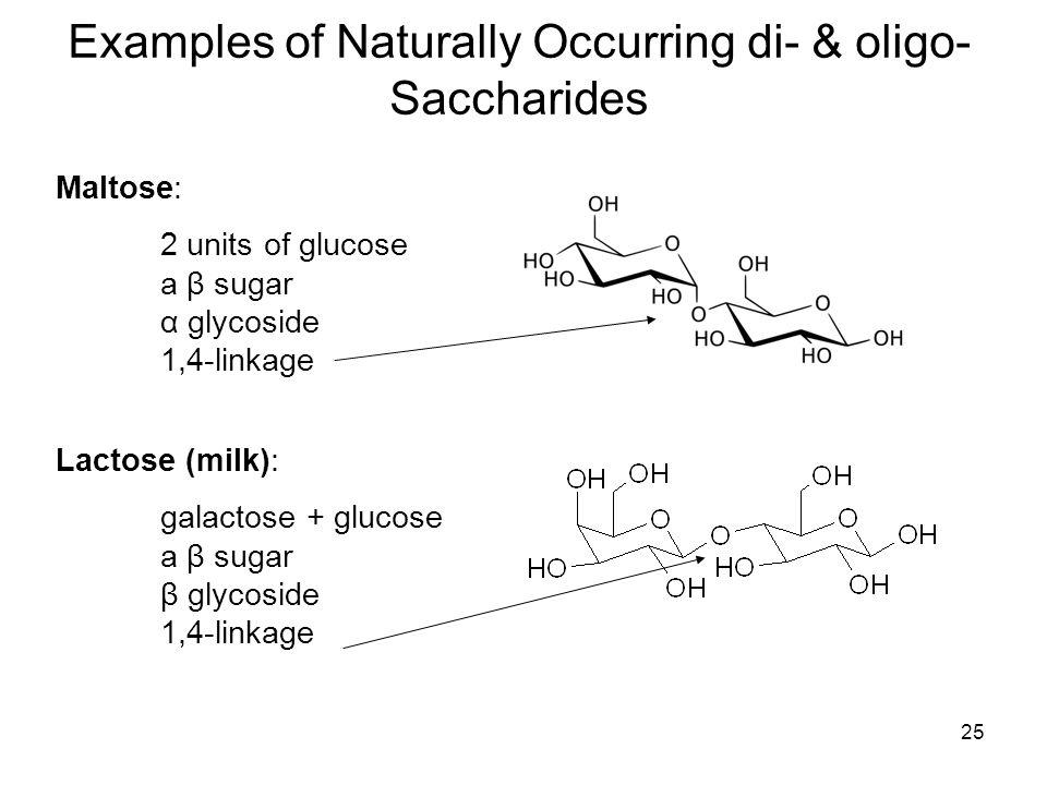 25 Examples of Naturally Occurring di- & oligo- Saccharides Maltose: 2 units of glucose a β sugar α glycoside 1,4-linkage Lactose (milk): galactose + glucose a β sugar β glycoside 1,4-linkage