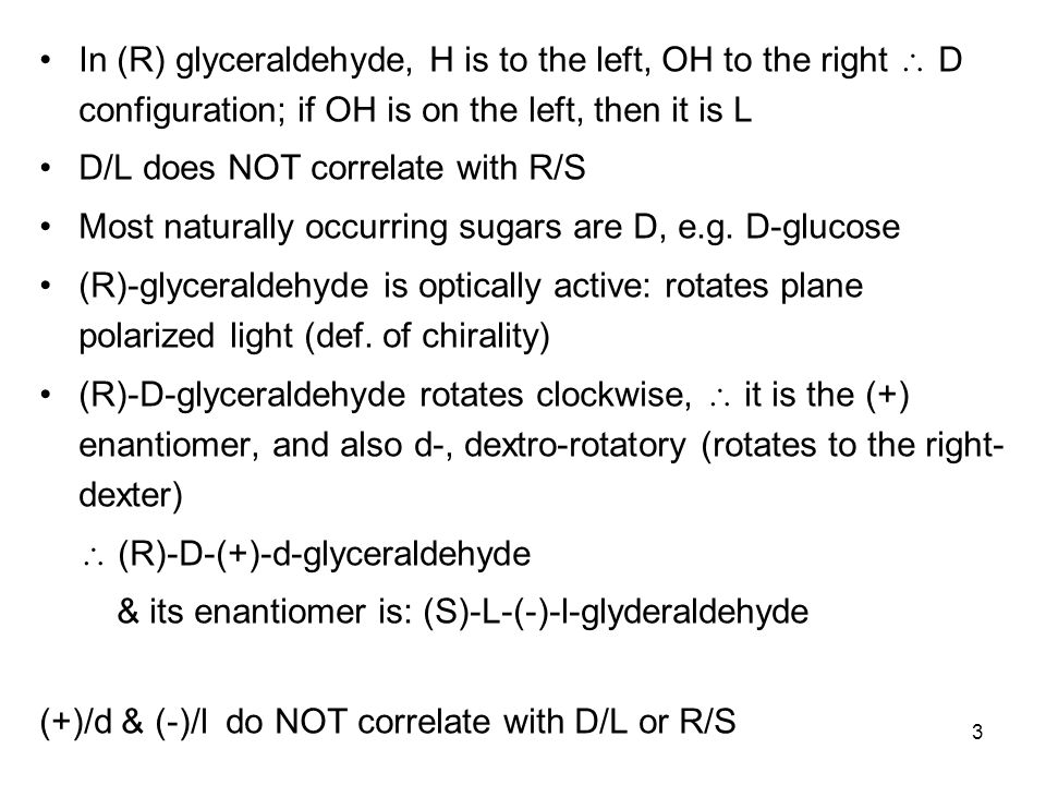 3 In (R) glyceraldehyde, H is to the left, OH to the right  D configuration; if OH is on the left, then it is L D/L does NOT correlate with R/S Most