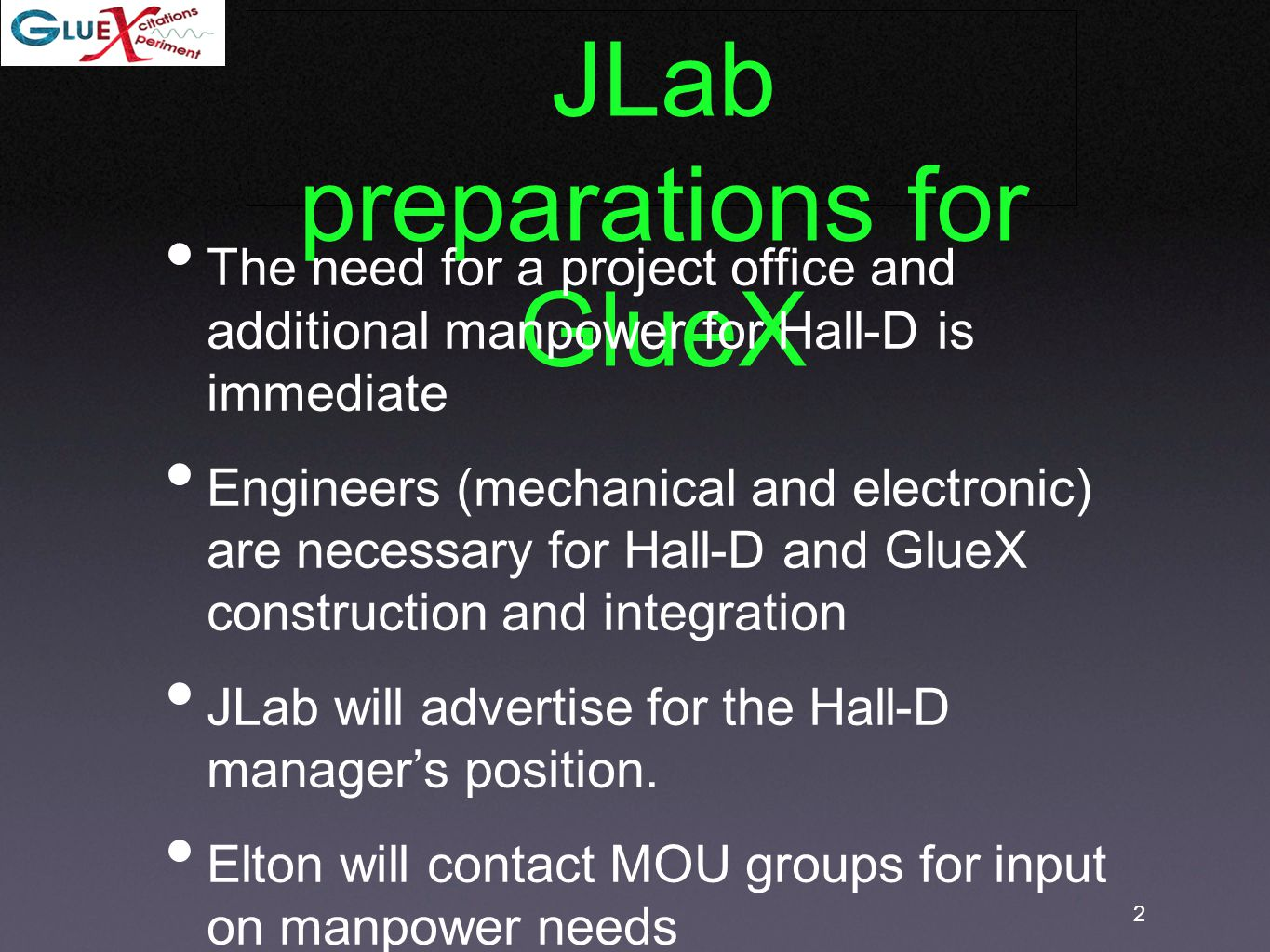 2 JLab preparations for GlueX The need for a project office and additional manpower for Hall-D is immediate Engineers (mechanical and electronic) are necessary for Hall-D and GlueX construction and integration JLab will advertise for the Hall-D manager's position.