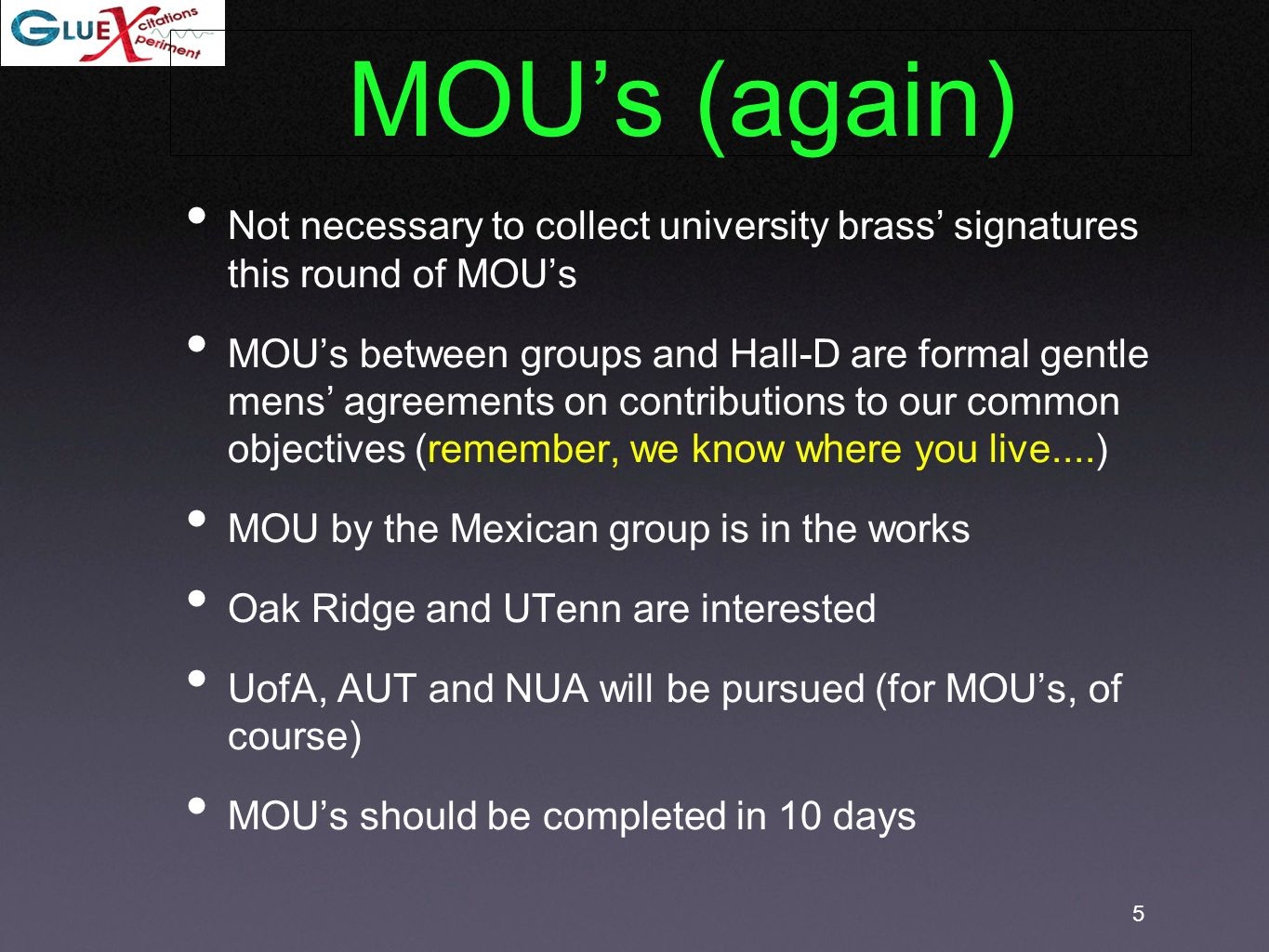 5 Not necessary to collect university brass' signatures this round of MOU's MOU's between groups and Hall-D are formal gentle mens' agreements on contributions to our common objectives (remember, we know where you live....) MOU by the Mexican group is in the works Oak Ridge and UTenn are interested UofA, AUT and NUA will be pursued (for MOU's, of course) MOU's should be completed in 10 days MOU's (again)