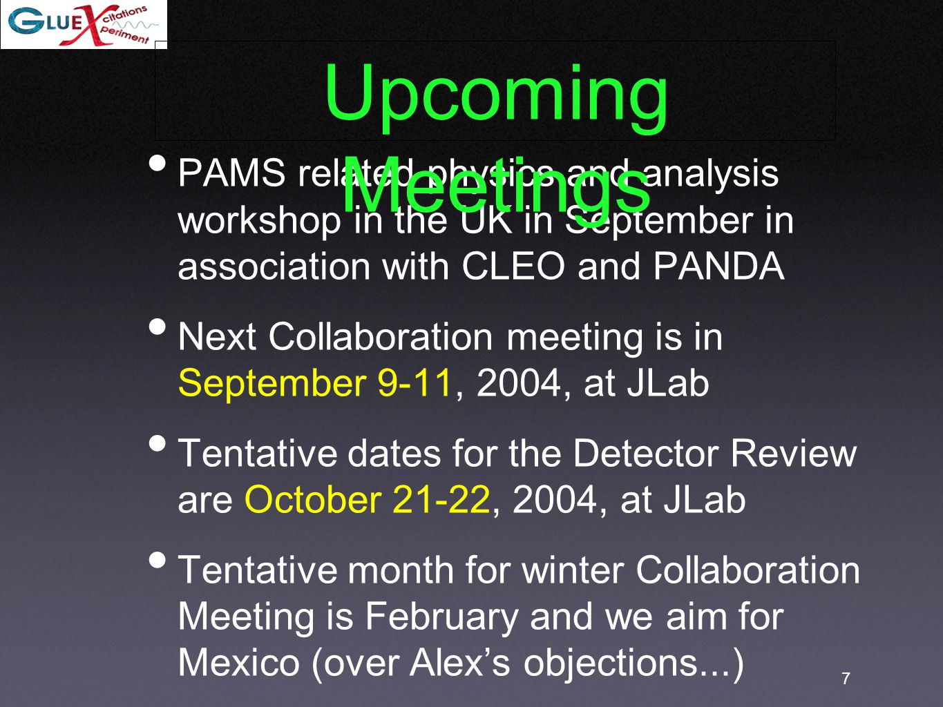 7 PAMS related physics and analysis workshop in the UK in September in association with CLEO and PANDA Next Collaboration meeting is in September 9-11, 2004, at JLab Tentative dates for the Detector Review are October 21-22, 2004, at JLab Tentative month for winter Collaboration Meeting is February and we aim for Mexico (over Alex's objections...) Upcoming Meetings