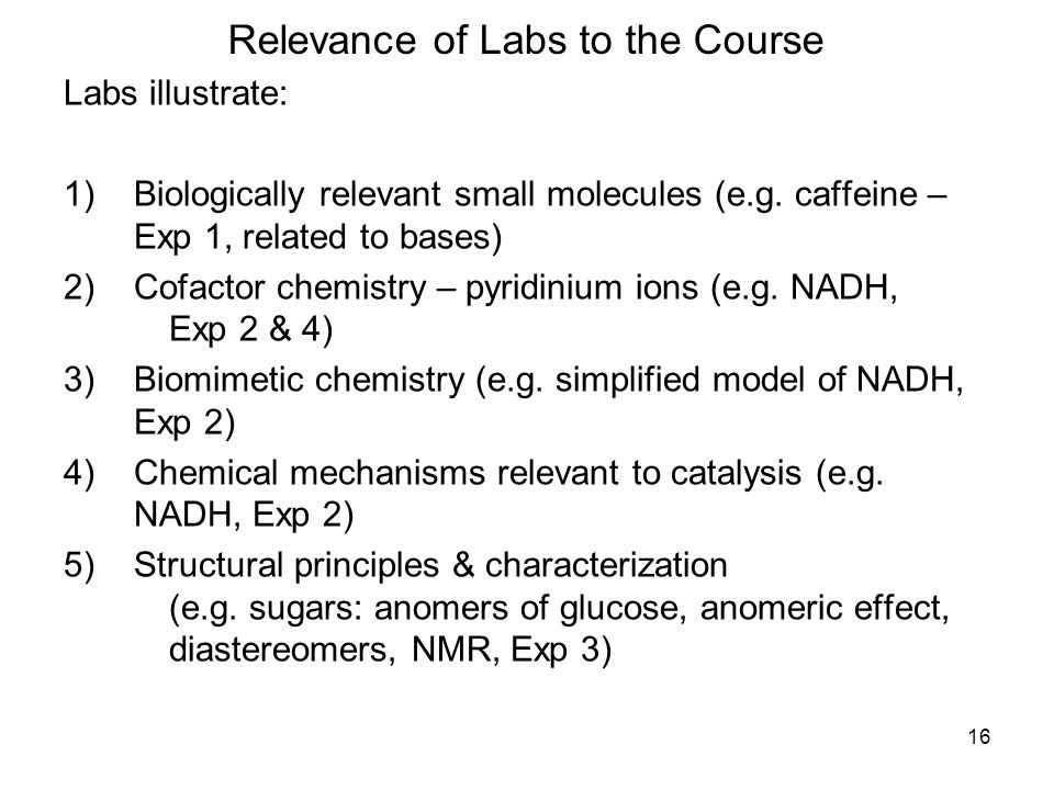 16 Relevance of Labs to the Course Labs illustrate: 1)Biologically relevant small molecules (e.g.