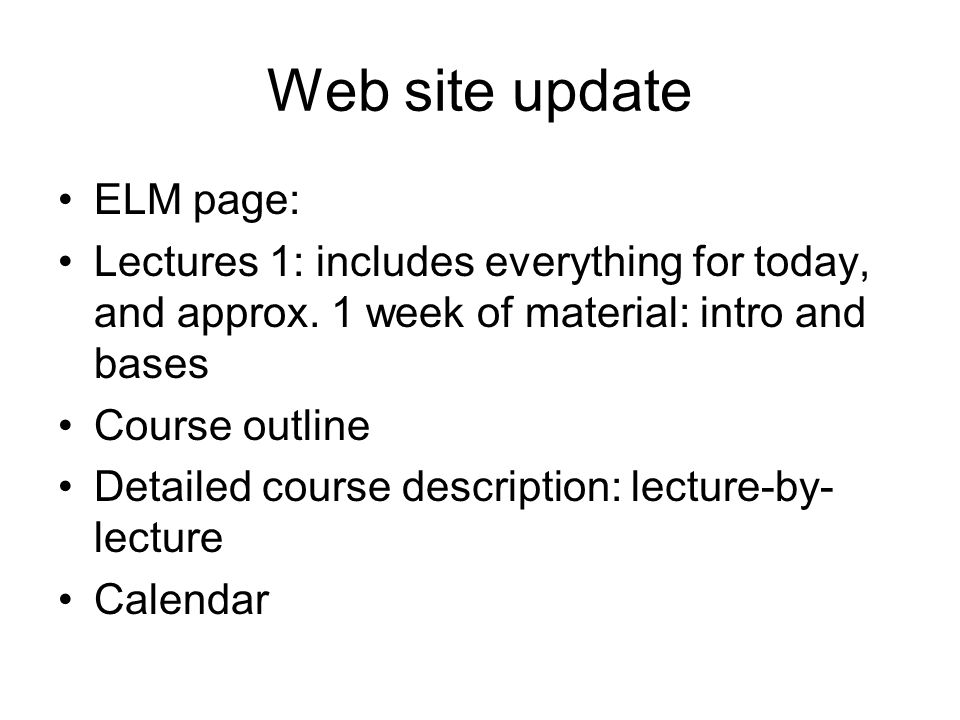 Web site update ELM page: Lectures 1: includes everything for today, and approx.