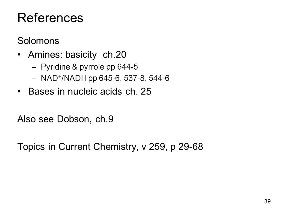 39 References Solomons Amines: basicity ch.20 –Pyridine & pyrrole pp 644-5 –NAD + /NADH pp 645-6, 537-8, 544-6 Bases in nucleic acids ch.