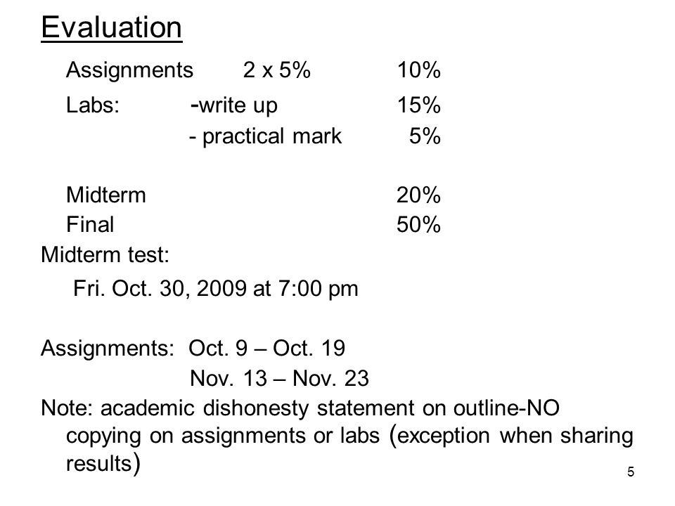 5 Evaluation Assignments2 x 5% 10% Labs: - write up 15% - practical mark 5% Midterm 20% Final 50% Midterm test: Fri.