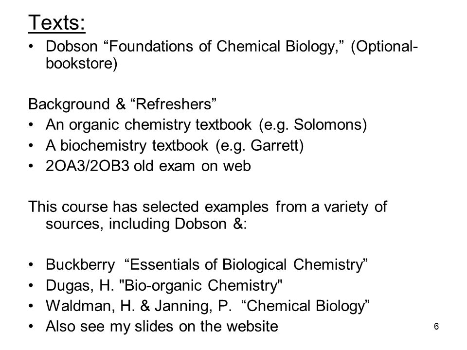 6 Texts: Dobson Foundations of Chemical Biology, (Optional- bookstore) Background & Refreshers An organic chemistry textbook (e.g.