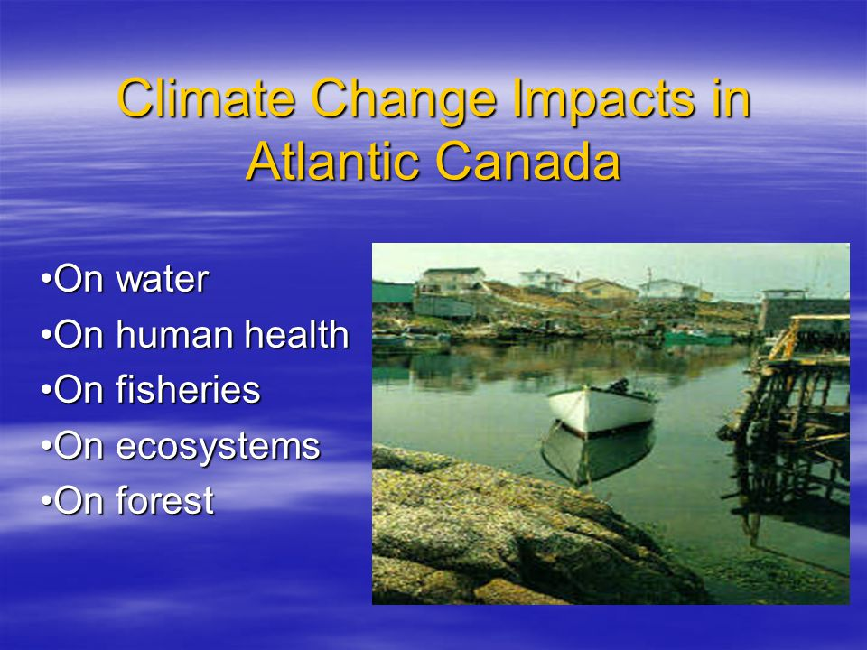 Climate Change Impacts in Atlantic Canada On water On human health On fisheries On ecosystems On forest