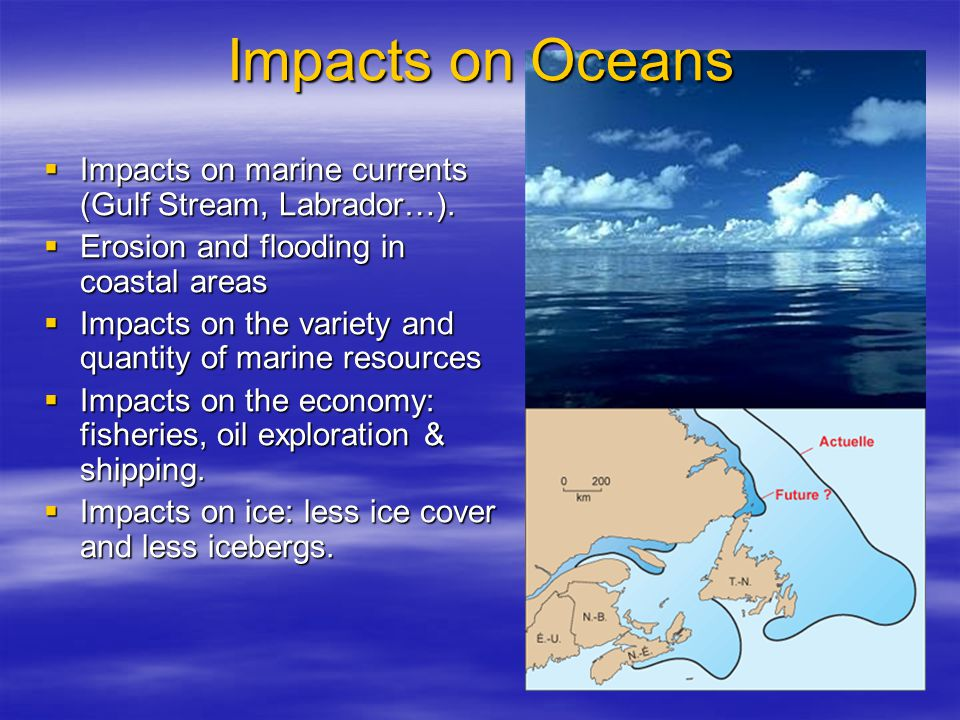 Impacts on Oceans  Impacts on marine currents (Gulf Stream, Labrador…).