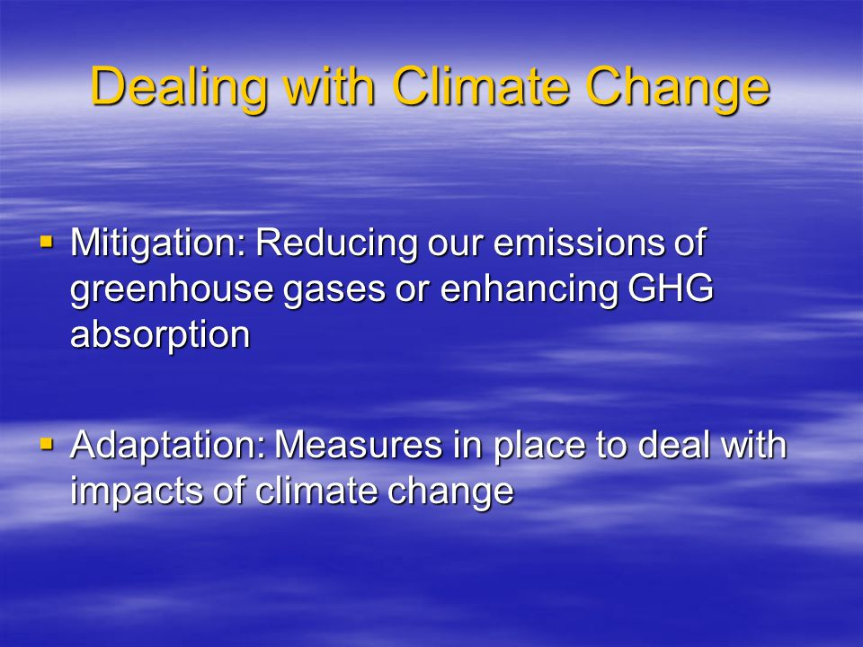 Dealing with Climate Change  Mitigation: Reducing our emissions of greenhouse gases or enhancing GHG absorption  Adaptation: Measures in place to deal with impacts of climate change