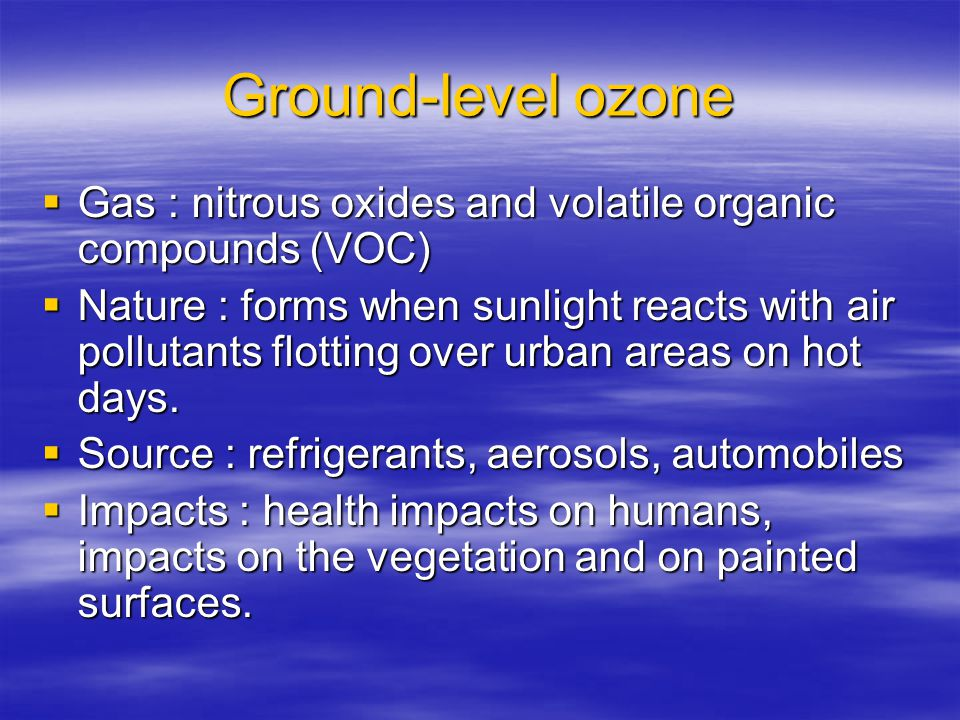 Ground-level ozone  Gas : nitrous oxides and volatile organic compounds (VOC)  Nature : forms when sunlight reacts with air pollutants flotting over urban areas on hot days.