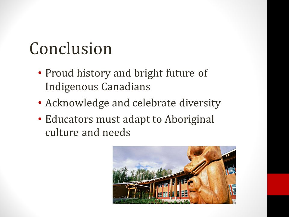 Conclusion Proud history and bright future of Indigenous Canadians Acknowledge and celebrate diversity Educators must adapt to Aboriginal culture and needs