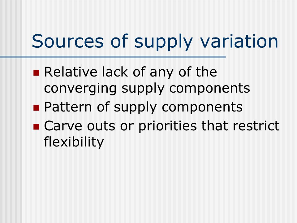 Sources of supply variation Relative lack of any of the converging supply components Pattern of supply components Carve outs or priorities that restrict flexibility