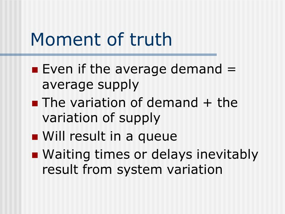 Moment of truth Even if the average demand = average supply The variation of demand + the variation of supply Will result in a queue Waiting times or delays inevitably result from system variation