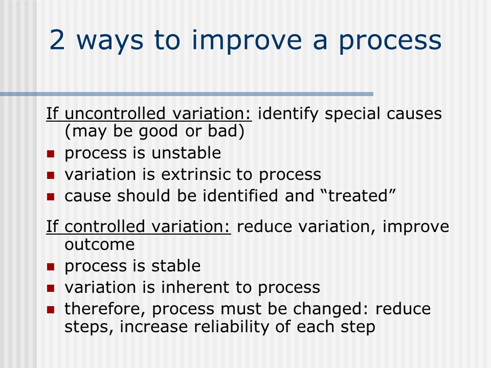 2 ways to improve a process If uncontrolled variation: identify special causes (may be good or bad) process is unstable variation is extrinsic to process cause should be identified and treated If controlled variation: reduce variation, improve outcome process is stable variation is inherent to process therefore, process must be changed: reduce steps, increase reliability of each step