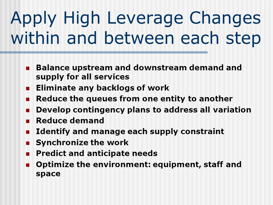 Apply High Leverage Changes within and between each step Balance upstream and downstream demand and supply for all services Eliminate any backlogs of work Reduce the queues from one entity to another Develop contingency plans to address all variation Reduce demand Identify and manage each supply constraint Synchronize the work Predict and anticipate needs Optimize the environment: equipment, staff and space
