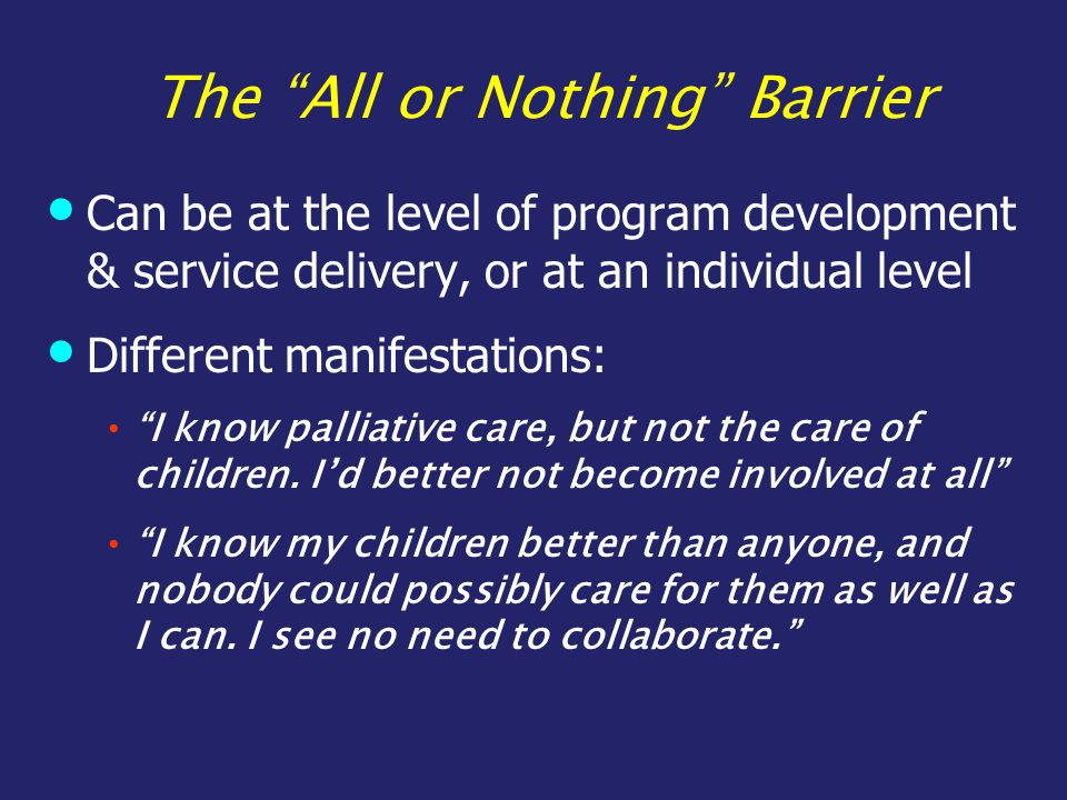 The All or Nothing Barrier Can be at the level of program development & service delivery, or at an individual level Different manifestations: I know palliative care, but not the care of children.