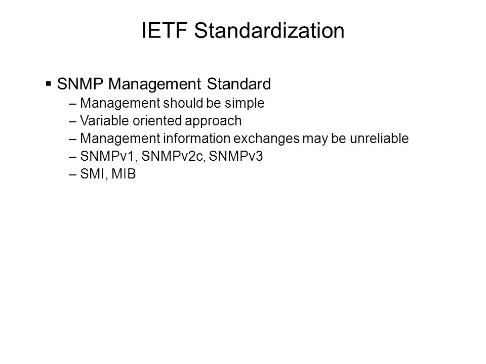 IETF Standardization  SNMP Management Standard – Management should be simple – Variable oriented approach – Management information exchanges may be unreliable – SNMPv1, SNMPv2c, SNMPv3 – SMI, MIB