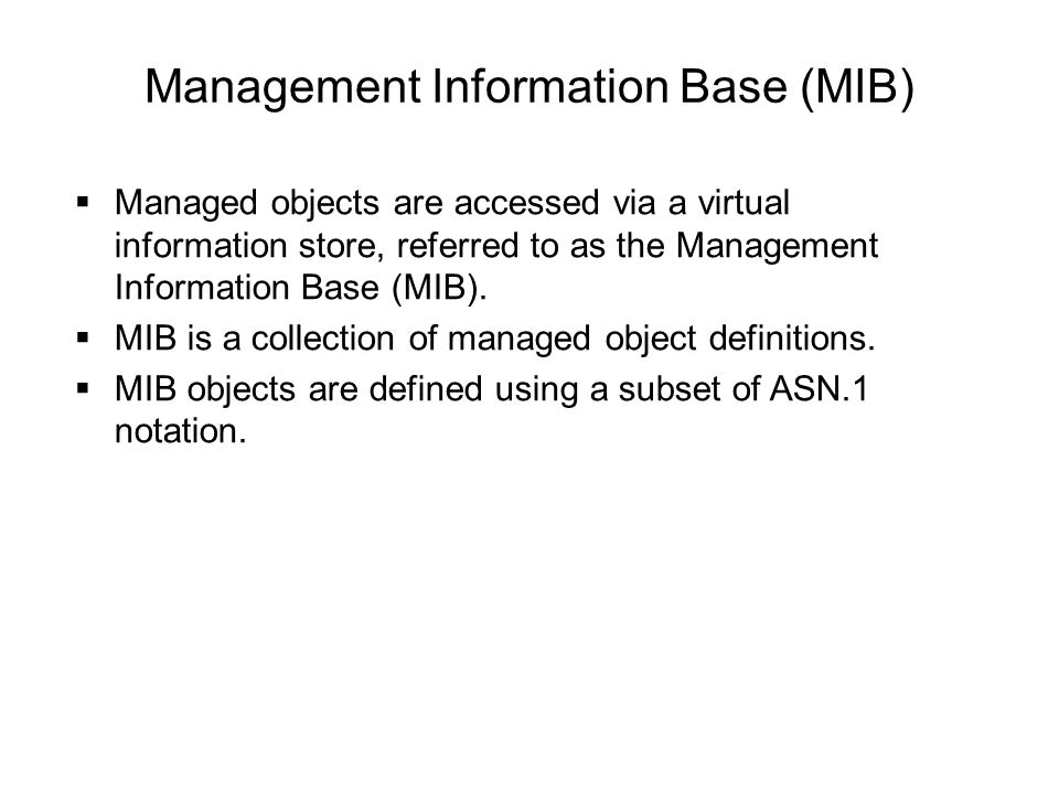 Management Information Base (MIB)  Managed objects are accessed via a virtual information store, referred to as the Management Information Base (MIB).