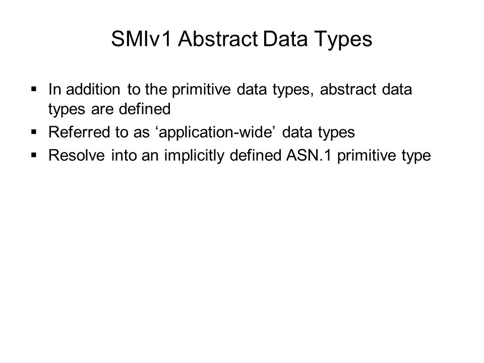 SMIv1 Abstract Data Types  In addition to the primitive data types, abstract data types are defined  Referred to as 'application-wide' data types  Resolve into an implicitly defined ASN.1 primitive type