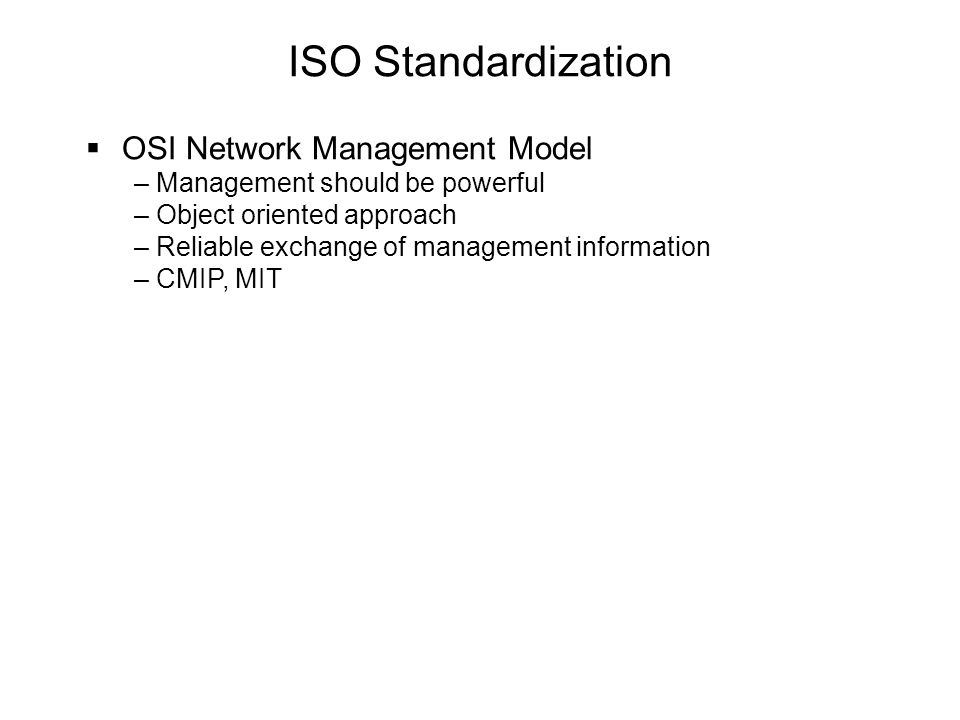 ISO Standardization  OSI Network Management Model – Management should be powerful – Object oriented approach – Reliable exchange of management information – CMIP, MIT