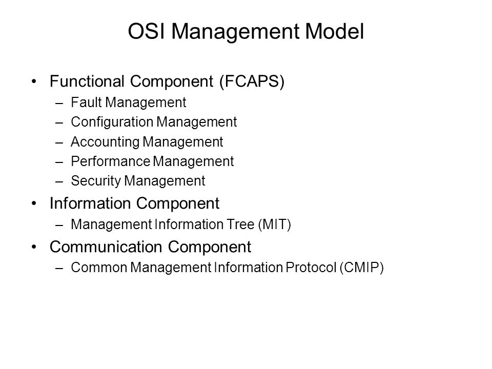 OSI Management Model Functional Component (FCAPS) –Fault Management –Configuration Management –Accounting Management –Performance Management –Security Management Information Component –Management Information Tree (MIT) Communication Component –Common Management Information Protocol (CMIP)