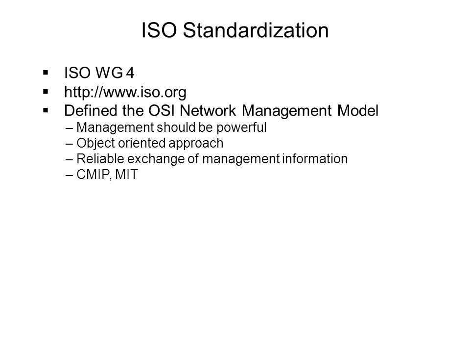 ISO Standardization  ISO WG 4  http://www.iso.org  Defined the OSI Network Management Model – Management should be powerful – Object oriented appro