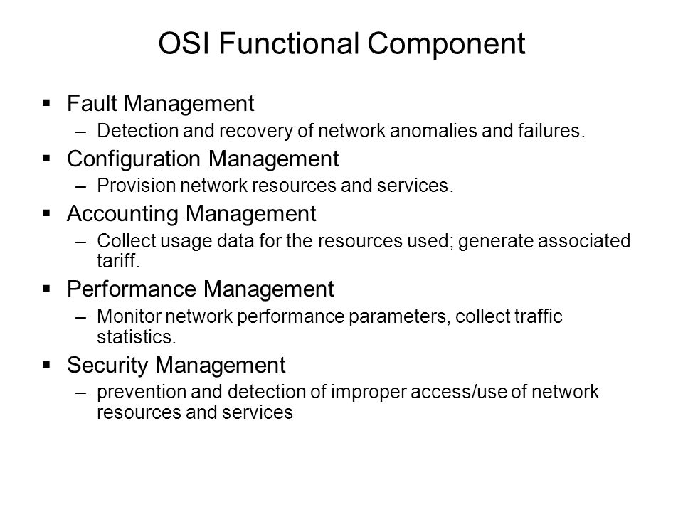 OSI Functional Component  Fault Management –Detection and recovery of network anomalies and failures.  Configuration Management –Provision network r