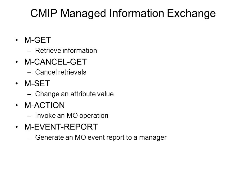 CMIP Managed Information Exchange M-GET –Retrieve information M-CANCEL-GET –Cancel retrievals M-SET –Change an attribute value M-ACTION –Invoke an MO