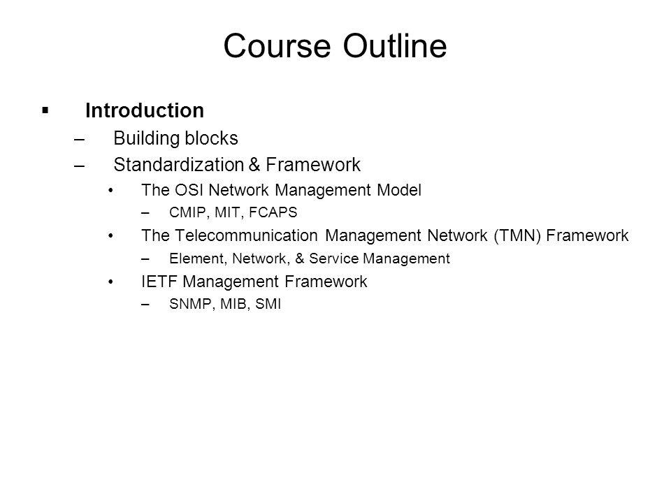 Course Outline  Introduction –Building blocks –Standardization & Framework The OSI Network Management Model –CMIP, MIT, FCAPS The Telecommunication M