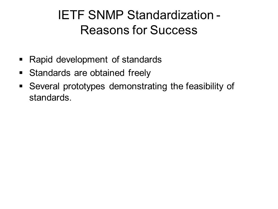 IETF SNMP Standardization - Reasons for Success  Rapid development of standards  Standards are obtained freely  Several prototypes demonstrating th