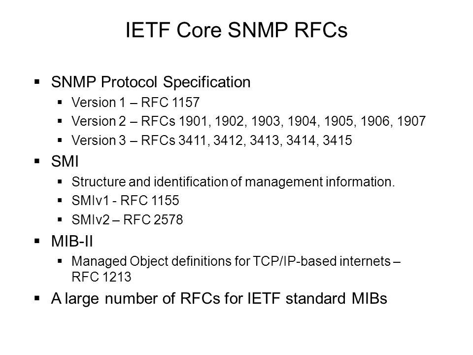 IETF Core SNMP RFCs  SNMP Protocol Specification  Version 1 – RFC 1157  Version 2 – RFCs 1901, 1902, 1903, 1904, 1905, 1906, 1907  Version 3 – RFC