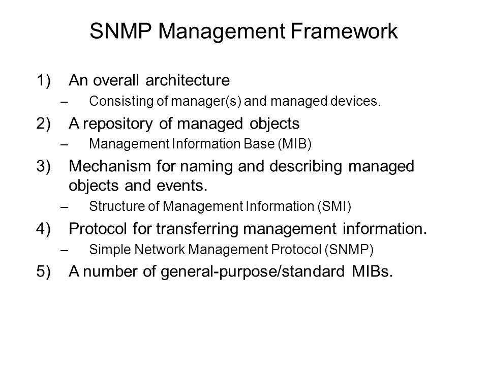 SNMP Management Framework 1)An overall architecture –Consisting of manager(s) and managed devices. 2)A repository of managed objects –Management Infor