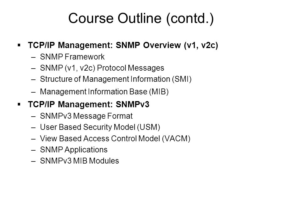 Course Outline (contd.)  TCP/IP Management: SNMP Overview (v1, v2c) –SNMP Framework –SNMP (v1, v2c) Protocol Messages –Structure of Management Inform