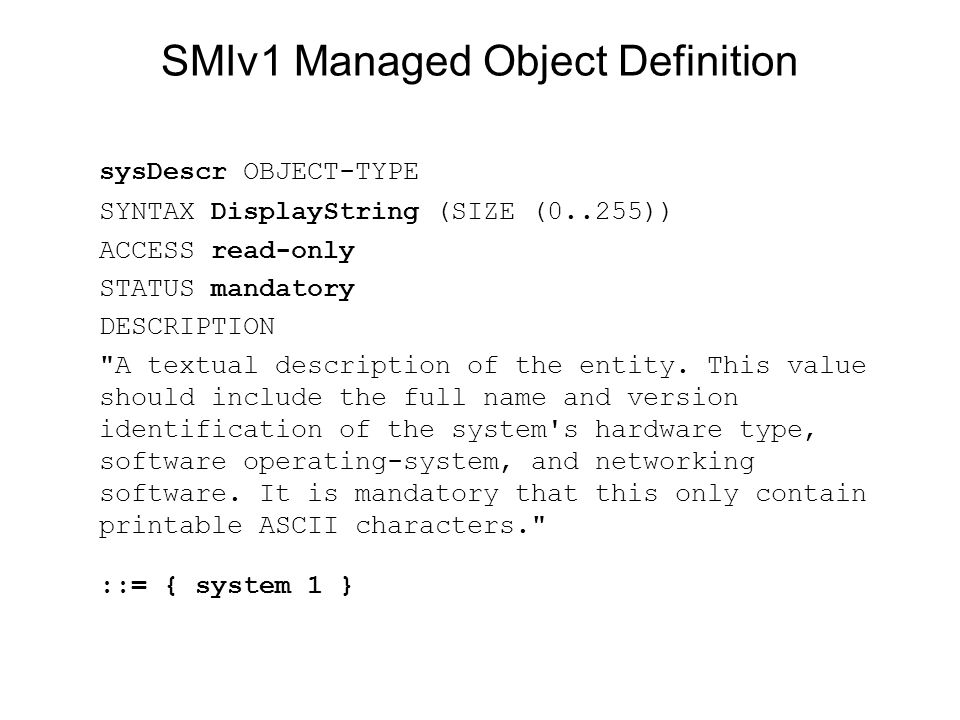 SMIv1 Managed Object Definition sysDescr OBJECT-TYPE SYNTAX DisplayString (SIZE (0..255)) ACCESS read-only STATUS mandatory DESCRIPTION