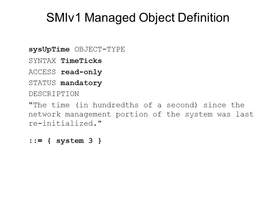 SMIv1 Managed Object Definition sysUpTime OBJECT-TYPE SYNTAX TimeTicks ACCESS read-only STATUS mandatory DESCRIPTION