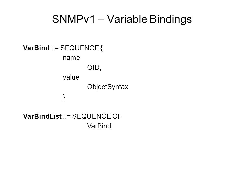SNMPv1 – Variable Bindings VarBind ::= SEQUENCE { name OID, value ObjectSyntax } VarBindList ::= SEQUENCE OF VarBind
